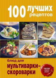 Обложка 100 лучших рецептов блюд для мультиварки-скороварки