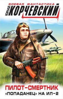 Корчевский Ю.Г. - Пилот-смертник. «Попаданец» на Ил-2 обложка книги