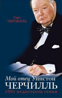 Черчилль С. - Мой отец Уинстон Черчилль. 1001 недостаток гения власти обложка книги