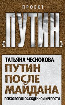 Чеснокова Т.Ю. - Путин после майдана. Психология осажденной крепости обложка книги