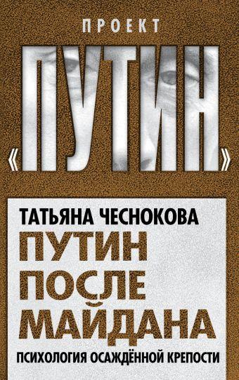 Путин после майдана. Психология осажденной крепости Чеснокова Т.Ю.