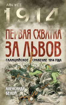 Белой А.С. - Первая схватка за Львов. Галицийское сражение 1914 года обложка книги