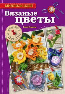 Токарева Е.А. - Вязаные цветы: красиво и просто обложка книги