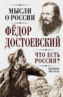 Достоевский Ф.М. - Что есть Россия? Дневники писателя обложка книги