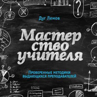 Мастерство учителя. Проверенные методики выдающихся преподавателей Лемов Д.