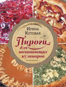 Обложка Пироги для начинающих кулинаров Ирина Кутовая