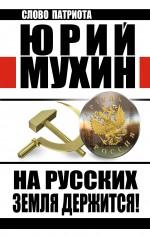 Мухин Ю.И. - На Русских земля держится! Артель Россия обложка книги