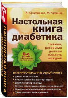 Астамирова Х., Ахманов М. - Настольная книга диабетика: 6-е издание обложка книги