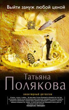 Полякова Т.В. - Выйти замуж любой ценой обложка книги