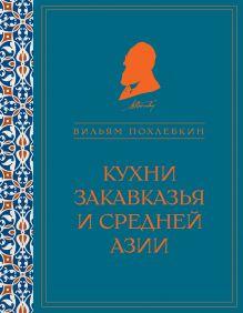 Похлебкин В.В. - Кухни Закавказья и Средней Азии (серия Кулинария. Похлебкин) обложка книги