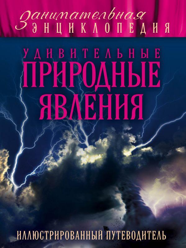 Удивительные природные явления: иллюстрированный путеводитель Гальчук А.П.