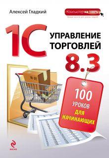 Гладкий А.А. - 1С Управление торговлей 8.3. 100 уроков для начинающих обложка книги