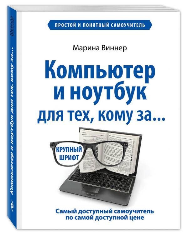 Компьютер и ноутбук для тех, кому за. Простой и понятный самоучитель Виннер М.