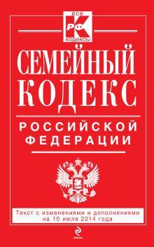 - Семейный кодекс Российской Федерации : текст с изм. и доп. на 10 июля 2014 г. обложка книги