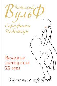 Вульф В.Я., Чеботарь С.А. - Великие женщины XX века. Эталонное издание обложка книги
