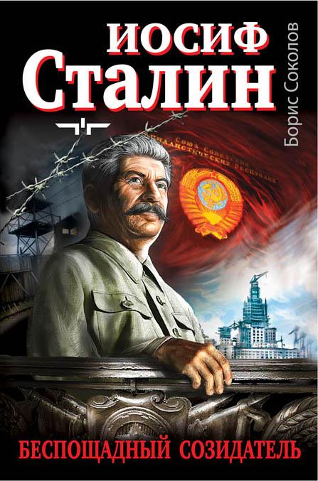 Иосиф Сталин - беспощадный созидатель Соколов Б.