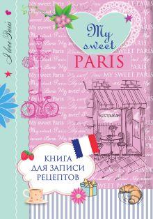 Савинова Н.А., Серебрякова Н.Э. - Книга для записи рецептов. My sweet Paris обложка книги