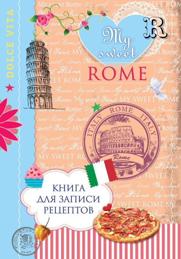 Книга для записи рецептов. My sweet Rome Савинова Н.А., Серебрякова Н.Э.