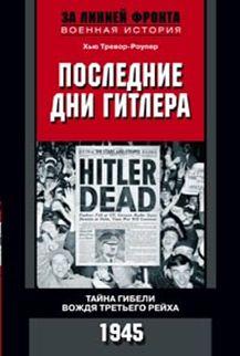 Последние дни Гитлера. Тайна гибели вождя Третьего рейха. 1945. Тревор-Роупер Хью Тревор-Роупер Хью
