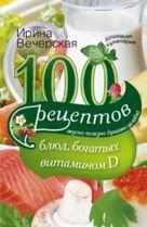 100 рецептов блюд, богатыми витамином D. Вкусно, полезно, душевно, целебно. Вечерская И.