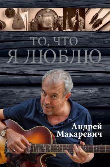 Макаревич А.В. - То, что я люблю обложка книги