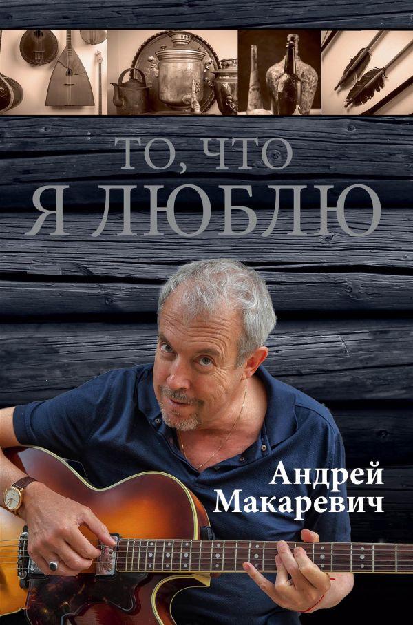 То, что я люблю Макаревич А.В.