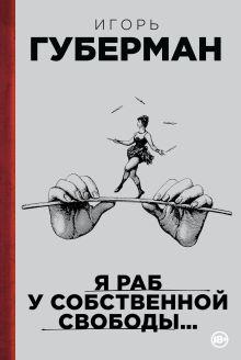 Губерман И. - Я раб у собственной свободы… обложка книги