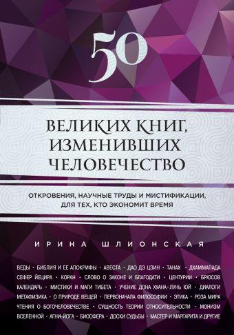50 великих книг, изменивших человечество Шлионская И.А.