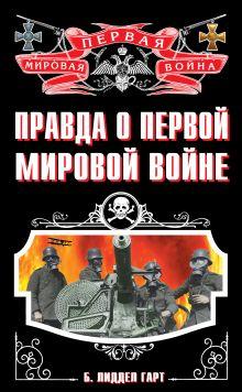 Лиддел Гарт Б. - Правда о Первой Мировой войне обложка книги