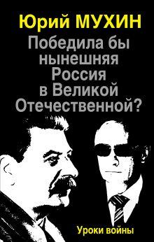 Мухин Ю.И. - Победила бы нынешняя Россия в Великой Отечественной? Уроки войны обложка книги