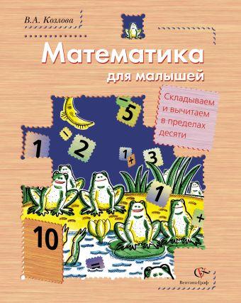 Математика для малышей. Складываем и вычитаем в пределах десяти (+ вкладка). Пособие для дошкольника. Изд.1 КозловаВ.А.