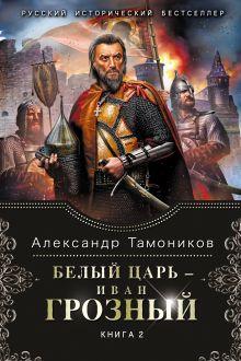 Тамоников А.А. - Белый царь - Иван Грозный. Книга 2 обложка книги