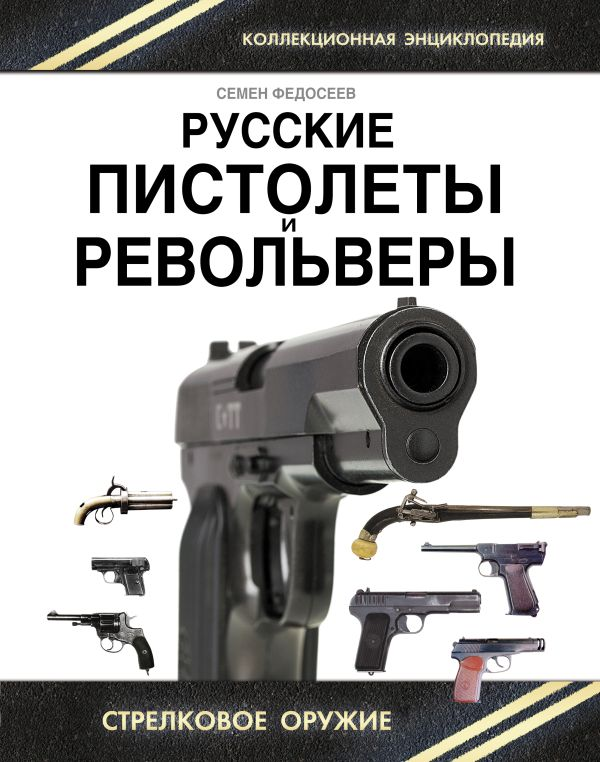 Русские пистолеты и револьверы. Уникальная энциклопедия Федосеев С.Л.