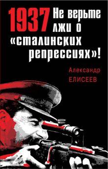 Елисеев А.В. - 1937: Не верьте лжи о «сталинских репрессиях»! обложка книги