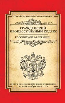 - Гражданский процессуальный кодекс Российской Федерации: текст с изм. и доп. на 10 сентября 2014 г. обложка книги