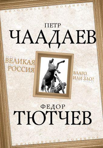 Великая Россия - благо или зло? Чаадаев П.Я., Тютчев Ф.И.
