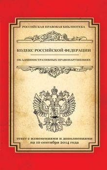 - Кодекс Российской Федерации об административных правонарушениях: текст с изм. и доп. на 10 сентября 2014 г. обложка книги