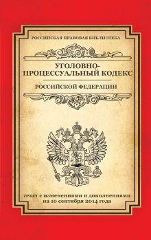 - Уголовно-процессуальный кодекс Российской Федерации: текст с изм. и доп. на 10 сентября 2014 г. обложка книги