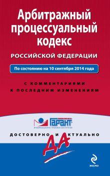 Арбитражный процессуальный кодекс Российской Федерации. По состоянию на 10 сентября 2014 года. С комментариями к последним изменениям