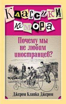 Джером Дж.К. - Почему мы не любим иностранцев? обложка книги