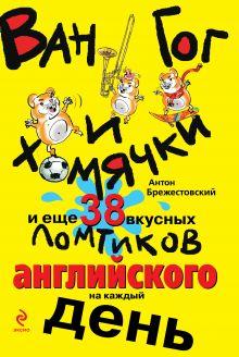 Обложка Ван Гог и хомячки, и еще 38 вкусных ломтиков английского на каждый день Антон Брежестовский