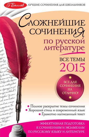Сложнейшие сочинения по русской литературе: Все темы 2015 г. Педчак Е.П.