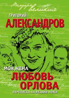 Александров Г.В. - Моя жена Любовь Орлова. Переписка на лезвии ножа обложка книги