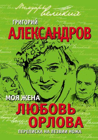 Моя жена Любовь Орлова. Переписка на лезвии ножа Александров Г.В.