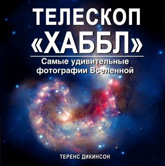 """Телескоп """"Хаббл"""". Самые удивительные фотографии Вселенной Дикинсон Т."""