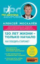 Москалев А.А. - 120 лет жизни – только начало. Как победить старение?' обложка книги