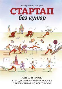 Иноземцева Е. - Стартап без купюр, или 50 и 1 урок, как сделать бизнес в Москве для клиентов со всего мира обложка книги