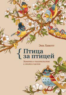 Ламотт Э. - Птица за птицей. Заметки о писательстве и жизни в целом обложка книги