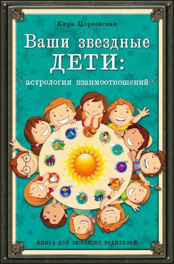 Ваши звездные дети: астрология взаимоотношений Церковская К.Л.