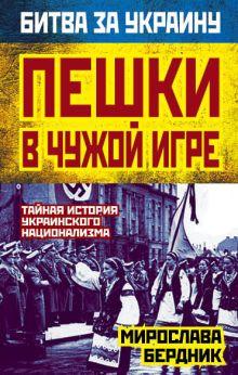 Бердник М.А. - Пешки в чужой игре. Тайная история украинского национализма обложка книги